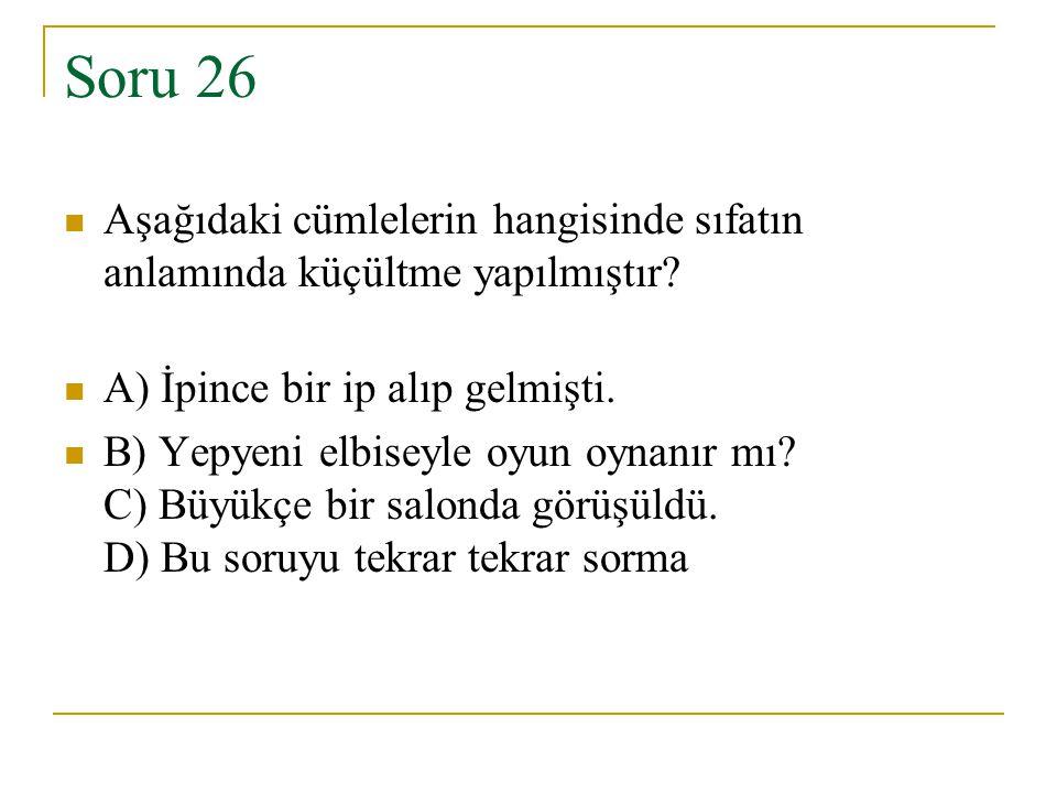 Soru 26 Aşağıdaki cümlelerin hangisinde sıfatın anlamında küçültme yapılmıştır? A) İpince bir ip alıp gelmişti. B) Yepyeni elbiseyle oyun oynanır mı?