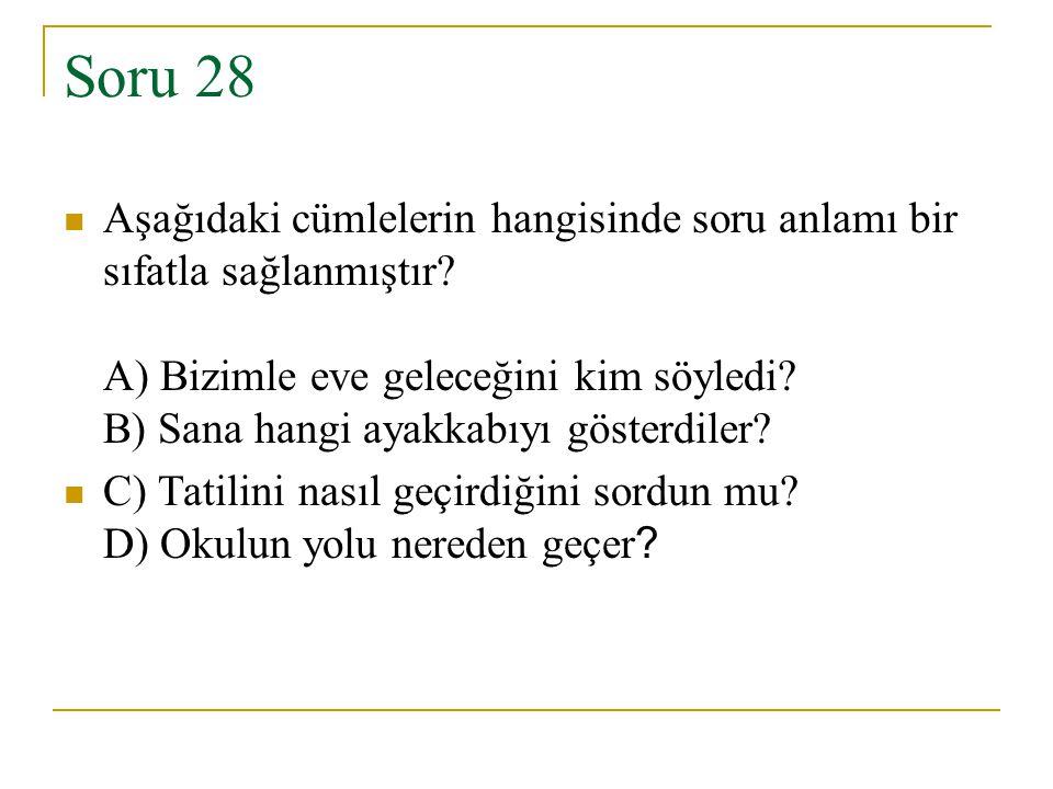 Soru 28 Aşağıdaki cümlelerin hangisinde soru anlamı bir sıfatla sağlanmıştır? A) Bizimle eve geleceğini kim söyledi? B) Sana hangi ayakkabıyı gösterdi