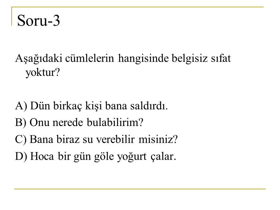 Soru-3 Aşağıdaki cümlelerin hangisinde belgisiz sıfat yoktur? A) Dün birkaç kişi bana saldırdı. B) Onu nerede bulabilirim? C) Bana biraz su verebilir