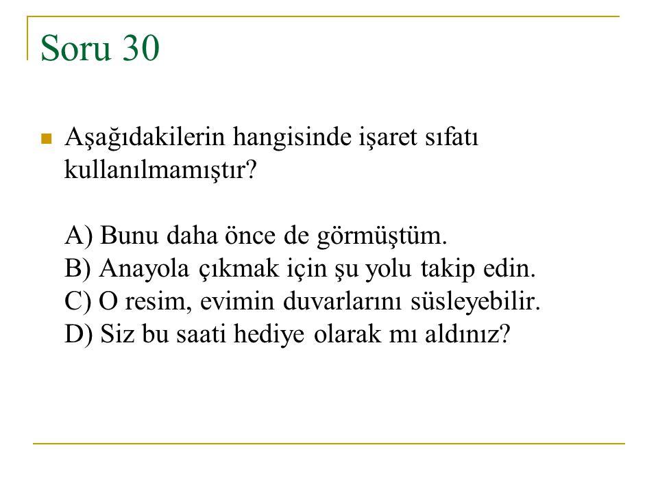 Soru 30 Aşağıdakilerin hangisinde işaret sıfatı kullanılmamıştır? A) Bunu daha önce de görmüştüm. B) Anayola çıkmak için şu yolu takip edin. C) O resi