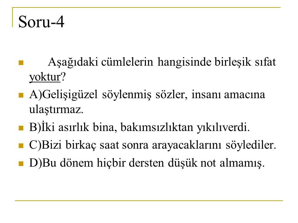Soru-4 Aşağıdaki cümlelerin hangisinde birleşik sıfat yoktur? A)Gelişigüzel söylenmiş sözler, insanı amacına ulaştırmaz. B)İki asırlık bina, bakımsızl
