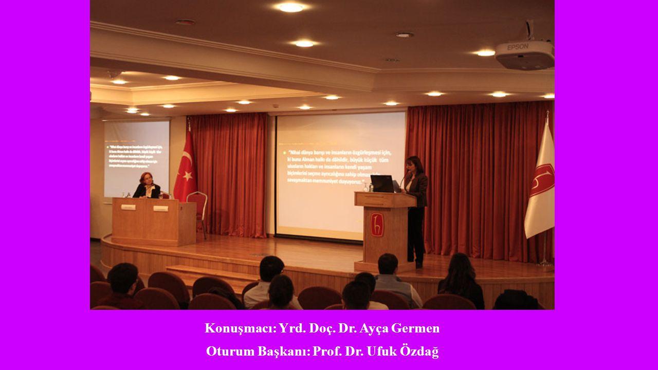 Konuşmacı: Yrd. Doç. Dr. Ayça Germen Oturum Başkanı: Prof. Dr. Ufuk Özdağ