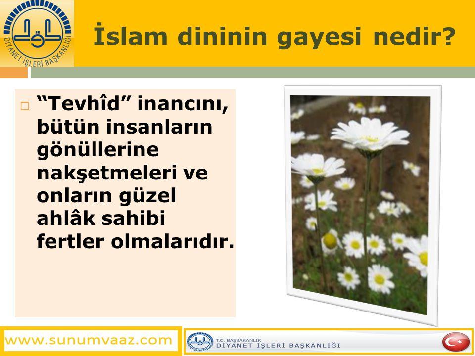 """İslam dininin gayesi nedir?  """"Tevhîd"""" inancını, bütün insanların gönüllerine nakşetmeleri ve onların güzel ahlâk sahibi fertler olmalarıdır."""