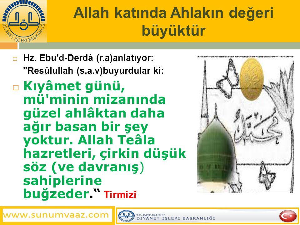 Allah katında Ahlakın değeri büyüktür  Hz. Ebu'd-Derdâ (r.a)anlatıyor: