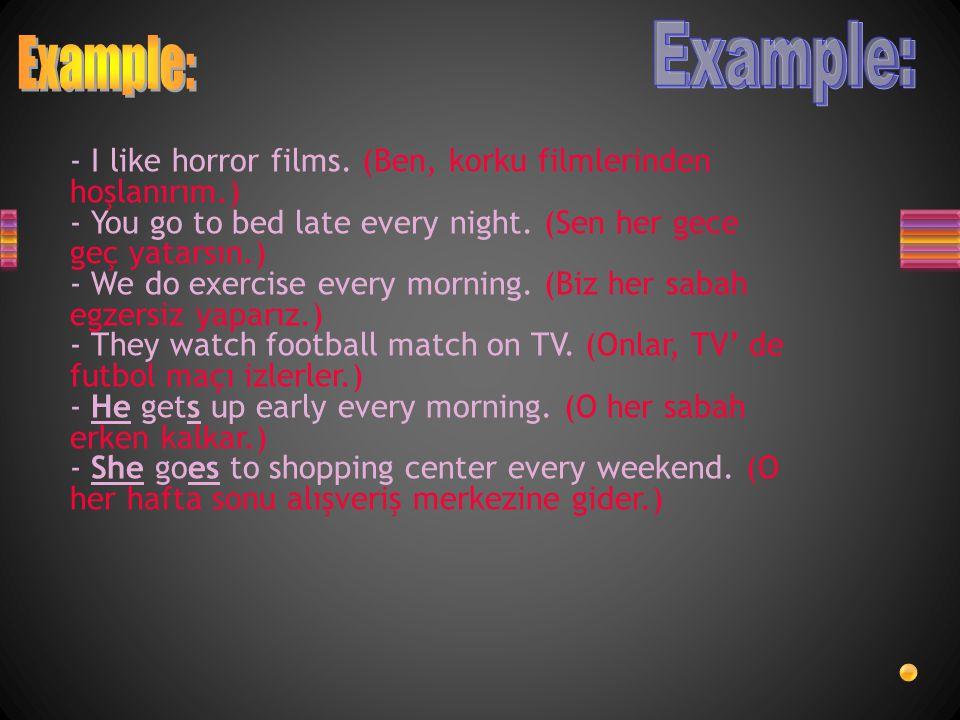 - I like horror films.(Ben, korku filmlerinden hoşlanırım.) - You go to bed late every night.