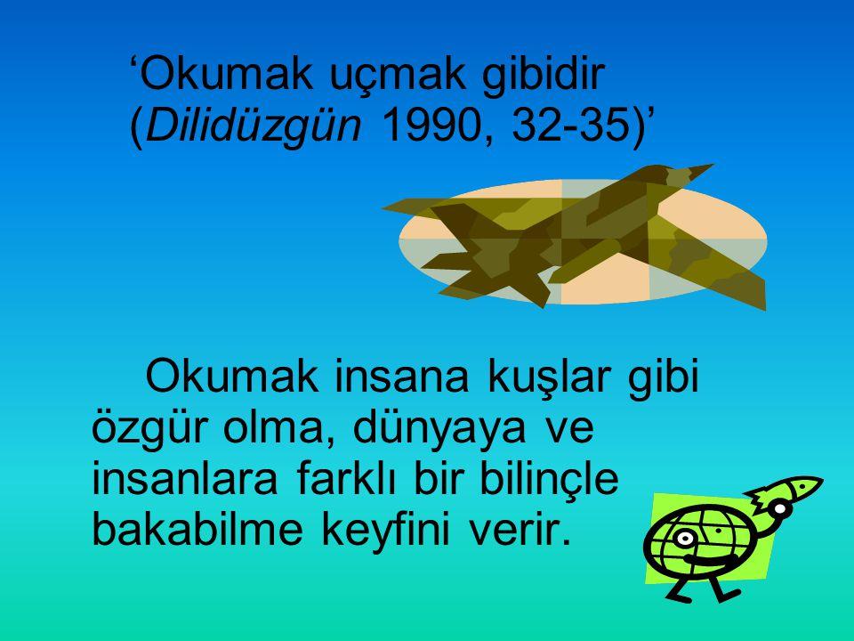 'Okumak uçmak gibidir (Dilidüzgün 1990, 32-35)' Okumak insana kuşlar gibi özgür olma, dünyaya ve insanlara farklı bir bilinçle bakabilme keyfini verir.