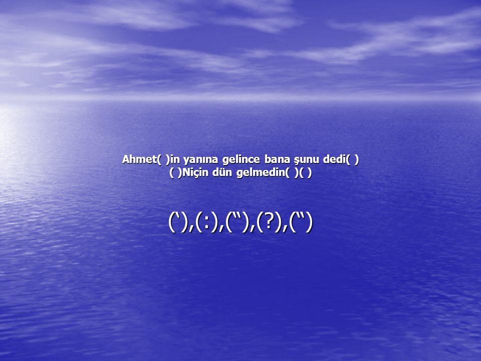 Ahmet( )in yanına gelince bana şunu dedi( ) ( )Niçin dün gelmedin( )( ) ('),(:),( ),(?),( )