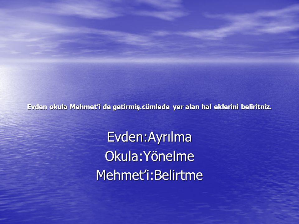 Evden okula Mehmet'i de getirmiş.cümlede yer alan hal eklerini beliritniz.