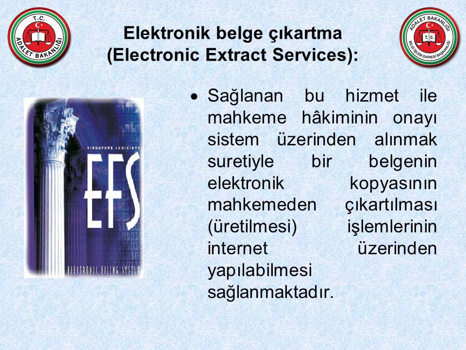Elektronik belge çıkartma (Electronic Extract Services):  Sağlanan bu hizmet ile mahkeme hâkiminin onayı sistem üzerinden alınmak suretiyle bir belgenin elektronik kopyasının mahkemeden çıkartılması (üretilmesi) işlemlerinin internet üzerinden yapılabilmesi sağlanmaktadır.
