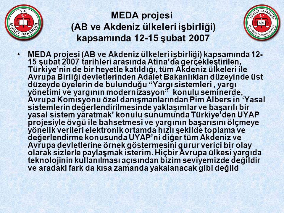 MEDA projesi (AB ve Akdeniz ülkeleri işbirliği) kapsamında 12-15 şubat 2007 MEDA projesi (AB ve Akdeniz ülkeleri işbirliği) kapsamında 12- 15 şubat 2007 tarihleri arasında Atina'da gerçekleştirilen, Türkiye'nin de bir heyetle katıldığı, tüm Akdeniz ülkeleri ile Avrupa Birliği devletlerinden Adalet Bakanlıkları düzeyinde üst düzeyde üyelerin de bulunduğu Yargı sistemleri, yargı yönetimi ve yargının modernizasyon konulu seminerde, Avrupa Komisyonu özel danışmanlarından Pim Albers in 'Yasal sistemlerin değerlendirilmesinde yaklaşımlar ve başarılı bir yasal sistem yaratmak' konulu sunumunda Türkiye'den UYAP projesiyle övgü ile bahsetmesi ve yargının başarısını ölçmeye yönelik verileri elektronik ortamda hızlı şekilde toplama ve değerlendirme konusunda UYAP'ni diğer tüm Akdeniz ve Avrupa devletlerine örnek göstermesini gurur verici bir olay olarak sizlerle paylaşmak isterim.