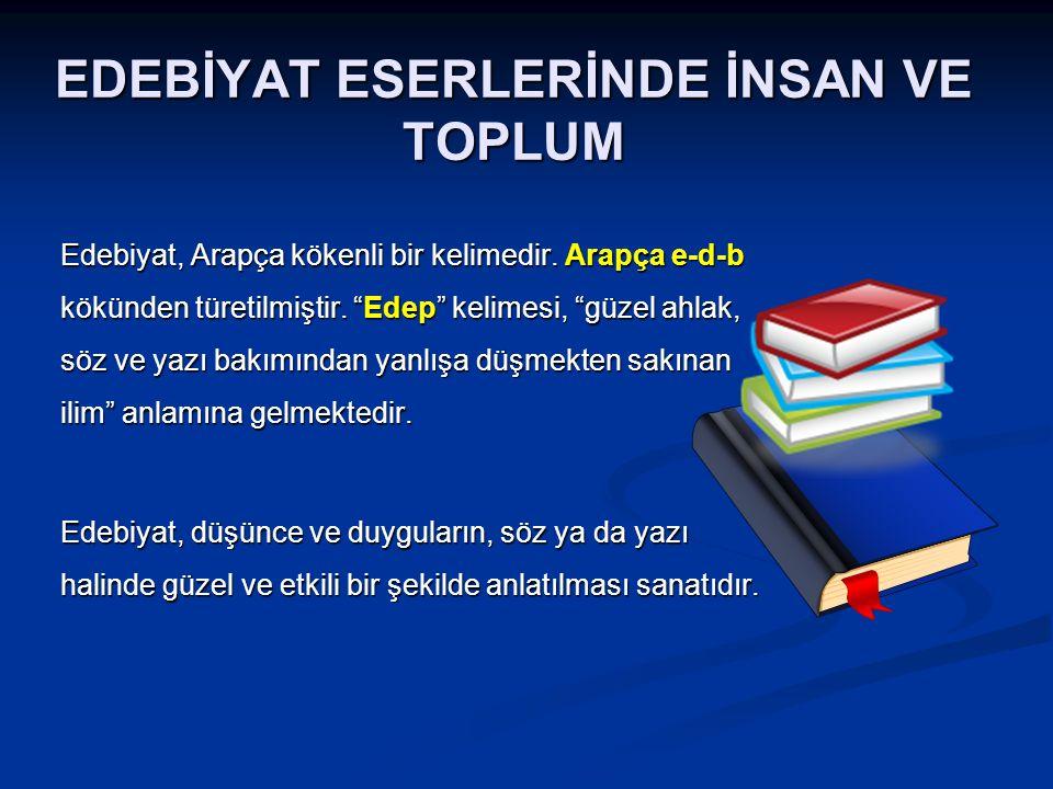 """EDEBİYAT ESERLERİNDE İNSAN VE TOPLUM Edebiyat, Arapça kökenli bir kelimedir. Arapça e-d-b kökünden türetilmiştir. """"Edep"""" kelimesi, """"güzel ahlak, söz v"""