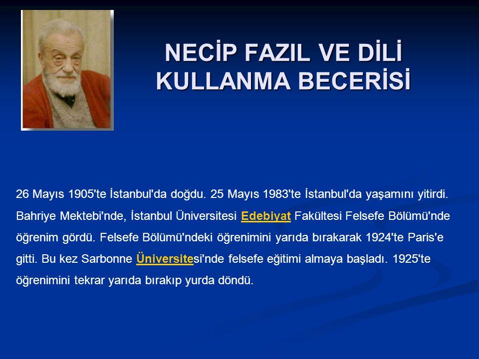 NECİP FAZIL VE DİLİ KULLANMA BECERİSİ 26 Mayıs 1905'te İstanbul'da doğdu. 25 Mayıs 1983'te İstanbul'da yaşamını yitirdi. Bahriye Mektebi'nde, İstanbul