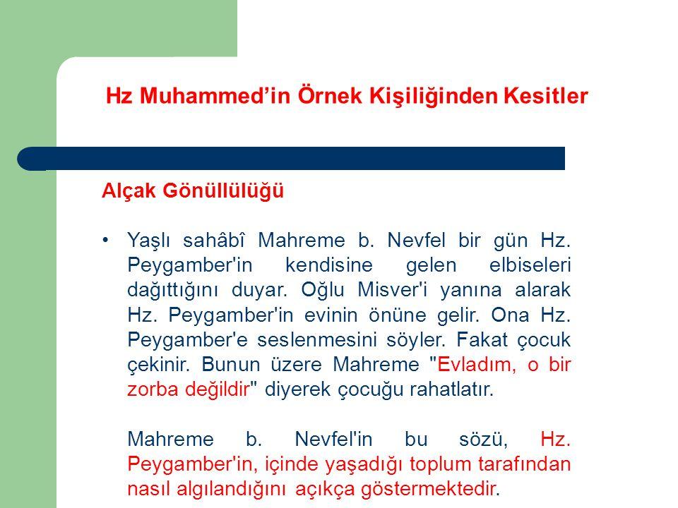 Hz Muhammed'in Örnek Kişiliğinden Kesitler Alçak Gönüllülüğü Yaşlı sahâbî Mahreme b. Nevfel bir gün Hz. Peygamber'in kendisine gelen elbiseleri dağıtt