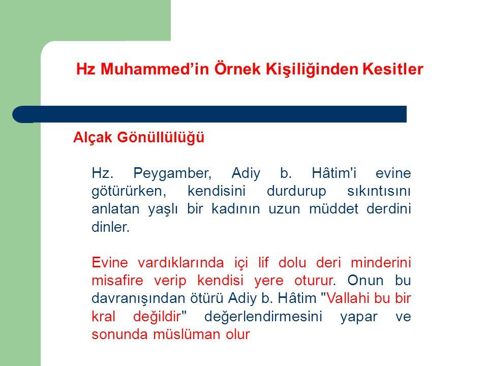 Hz Muhammed'in Örnek Kişiliğinden Kesitler Alçak Gönüllülüğü Hz. Peygamber, Adiy b. Hâtim'i evine götürürken, kendisini durdurup sıkıntısını anlatan y