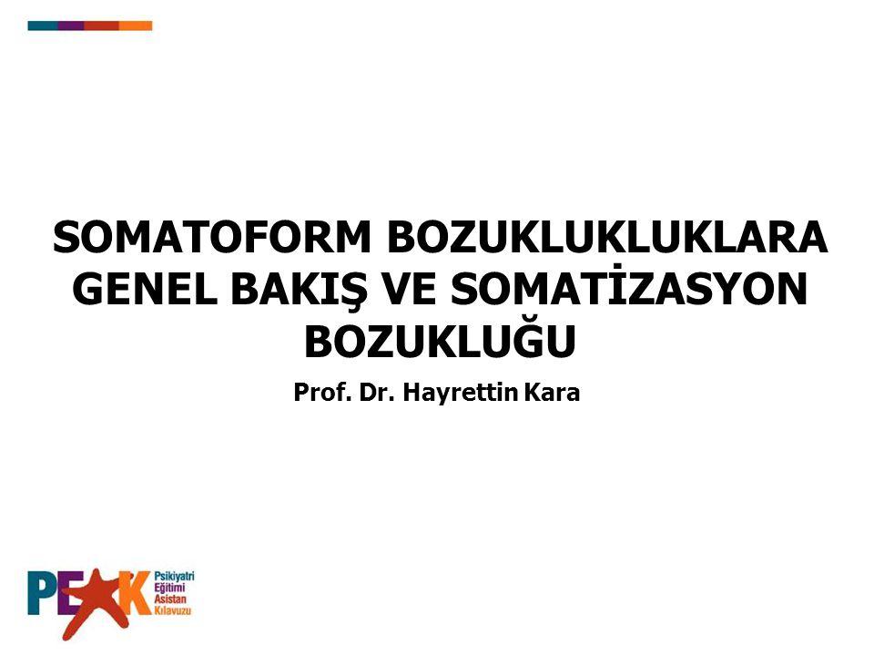 Prof. Dr. Hayrettin Kara SOMATOFORM BOZUKLUKLUKLARA GENEL BAKIŞ VE SOMATİZASYON BOZUKLUĞU