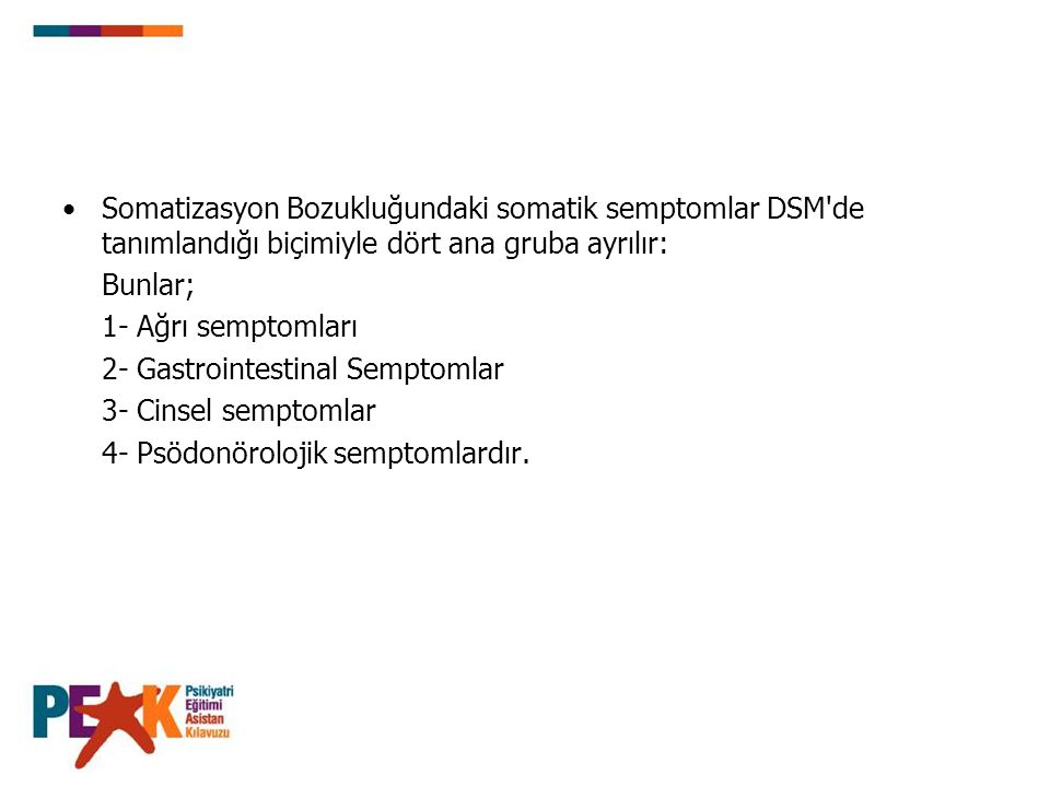 Somatizasyon Bozukluğundaki somatik semptomlar DSM de tanımlandığı biçimiyle dört ana gruba ayrılır: Bunlar; 1- Ağrı semptomları 2- Gastrointestinal Semptomlar 3- Cinsel semptomlar 4- Psödonörolojik semptomlardır.