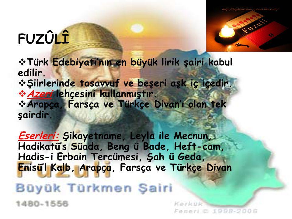 FUZÛLÎ  Türk Edebiyatı'nın en büyük lirik şairi kabul edilir.  Şiirlerinde tasavvuf ve beşeri aşk iç içedir.  Azeri lehçesini kullanmıştır.  Arapç