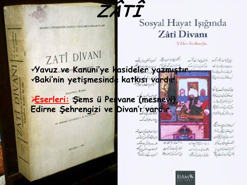 ZÂTÎ Yavuz ve Kanuni'ye kasideler yazmıştır. Baki'nin yetişmesinde katkısı vardır.  Eserleri: Şems ü Pervane (mesnevi), Edirne Şehrengizi ve Divan'ı