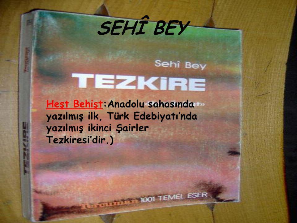 SEHÎ BEY Heşt Behişt:Anadolu sahasında yazılmış ilk, Türk Edebiyatı'nda yazılmış ikinci Şairler Tezkiresi'dir.)