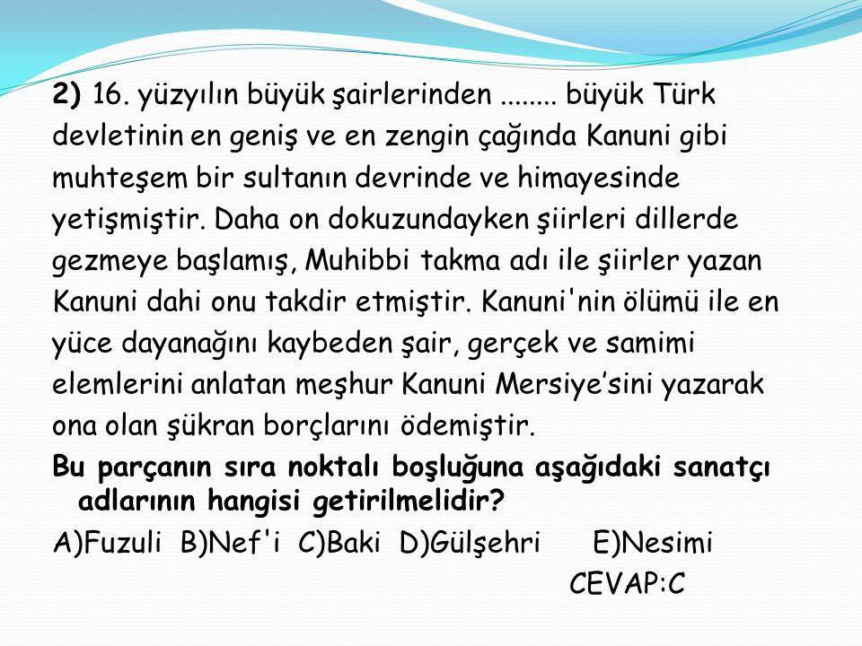 2) 16. yüzyılın büyük şairlerinden........ büyük Türk devletinin en geniş ve en zengin çağında Kanuni gibi muhteşem bir sultanın devrinde ve himayesin