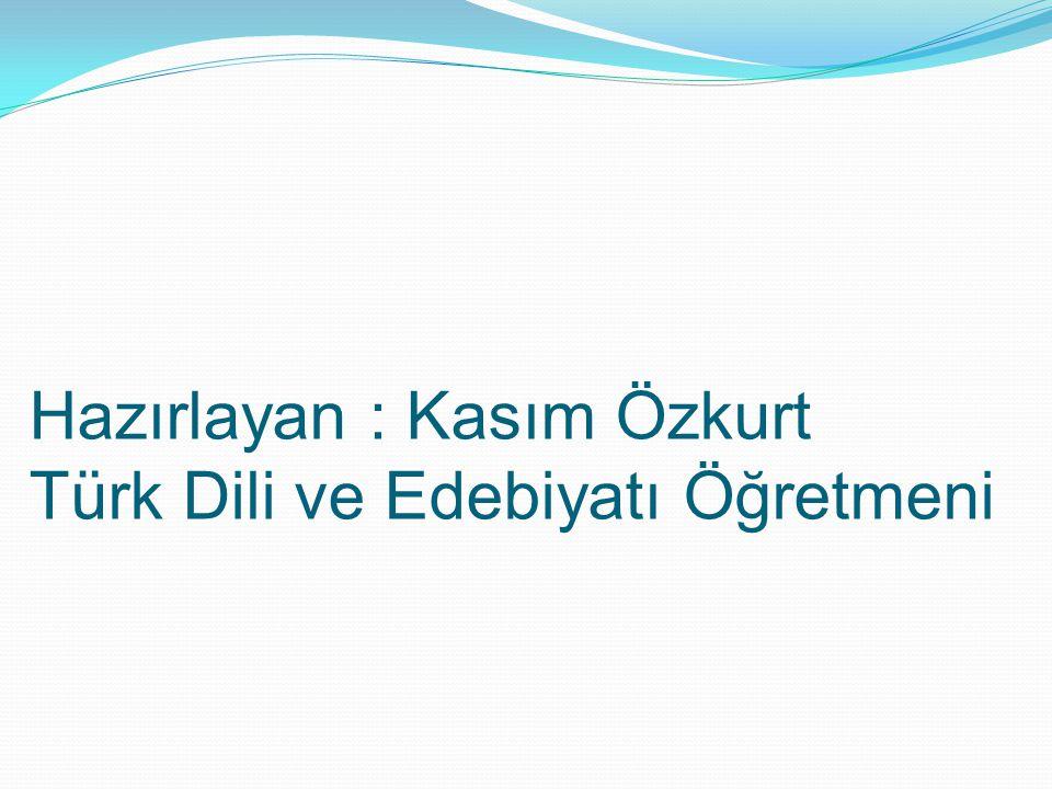 Hazırlayan : Kasım Özkurt Türk Dili ve Edebiyatı Öğretmeni