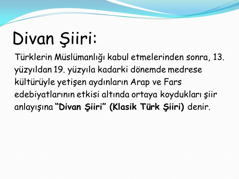 Divan Şiiri: Türklerin Müslümanlığı kabul etmelerinden sonra, 13. yüzyıldan 19. yüzyıla kadarki dönemde medrese kültürüyle yetişen aydınların Arap ve