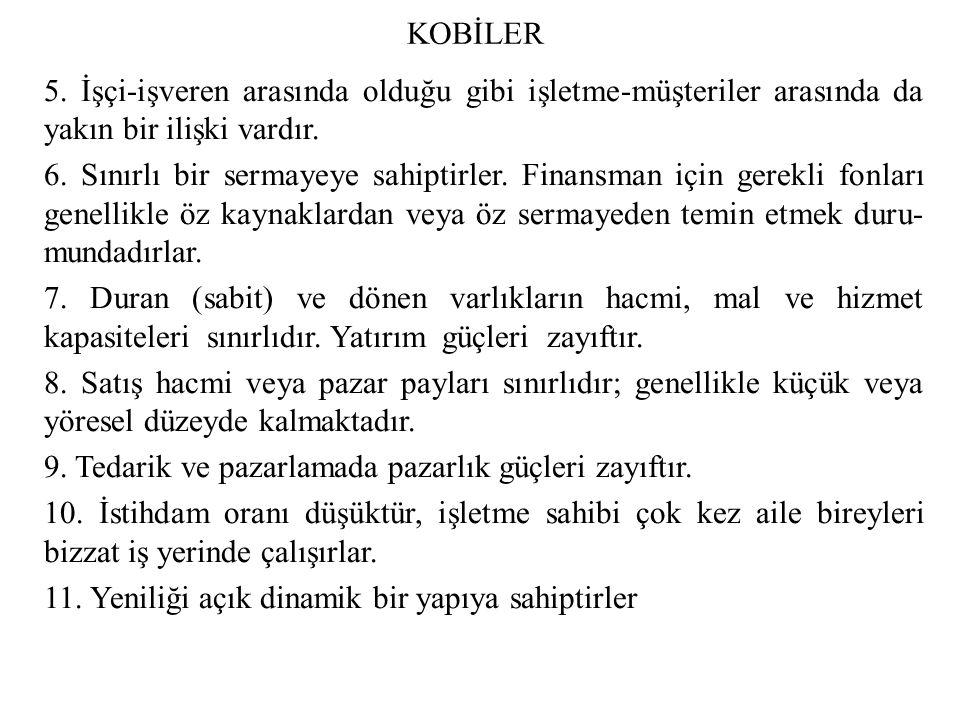KOBİLER b- Türkiye de KOBİ lerin Ekonomik ve Sosyal Kalkınmadaki Yeri ve Önemi Özellikle son yıllarda ekonomi ve işletme literatürünün ilgi odağını oluşturan küçük ve orta ölçekli işletmeler konusunda yapılan çalışmalar, bu işletmelerin ekonomik ve toplumsal kalkınmada çok önemli roller oynadığını ortaya koymaktadır.