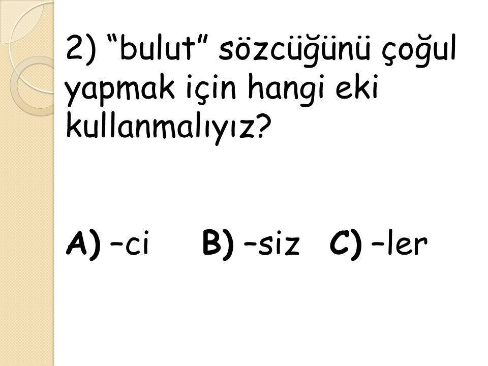 """2) """"bulut"""" sözcüğünü çoğul yapmak için hangi eki kullanmalıyız? A) –ci B) –siz C) –ler"""