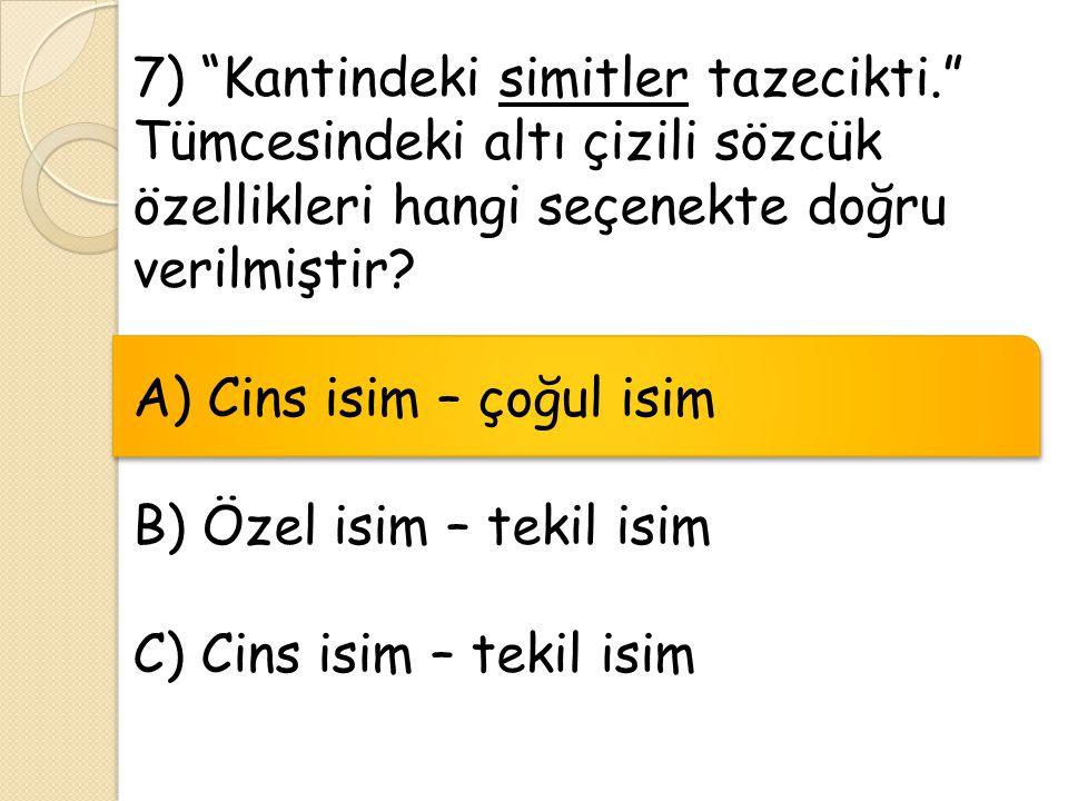 """7) """"Kantindeki simitler tazecikti."""" Tümcesindeki altı çizili sözcük özellikleri hangi seçenekte doğru verilmiştir? A) Cins isim – çoğul isim B) Özel i"""