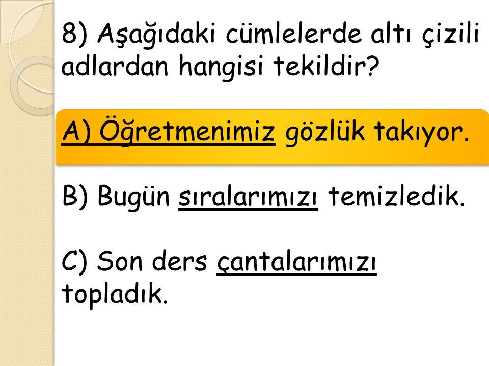 8) Aşağıdaki cümlelerde altı çizili adlardan hangisi tekildir? A) Öğretmenimiz gözlük takıyor. B) Bugün sıralarımızı temizledik. C) Son ders çantaları