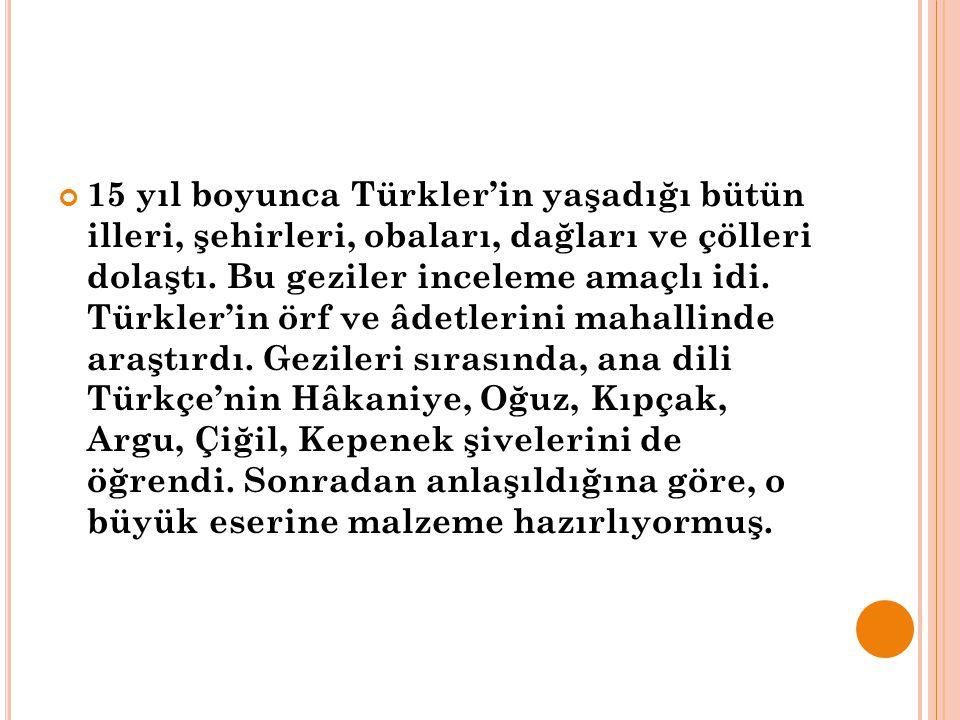 15 yıl boyunca Türkler'in yaşadığı bütün illeri, şehirleri, obaları, dağları ve çölleri dolaştı. Bu geziler inceleme amaçlı idi. Türkler'in örf ve âde