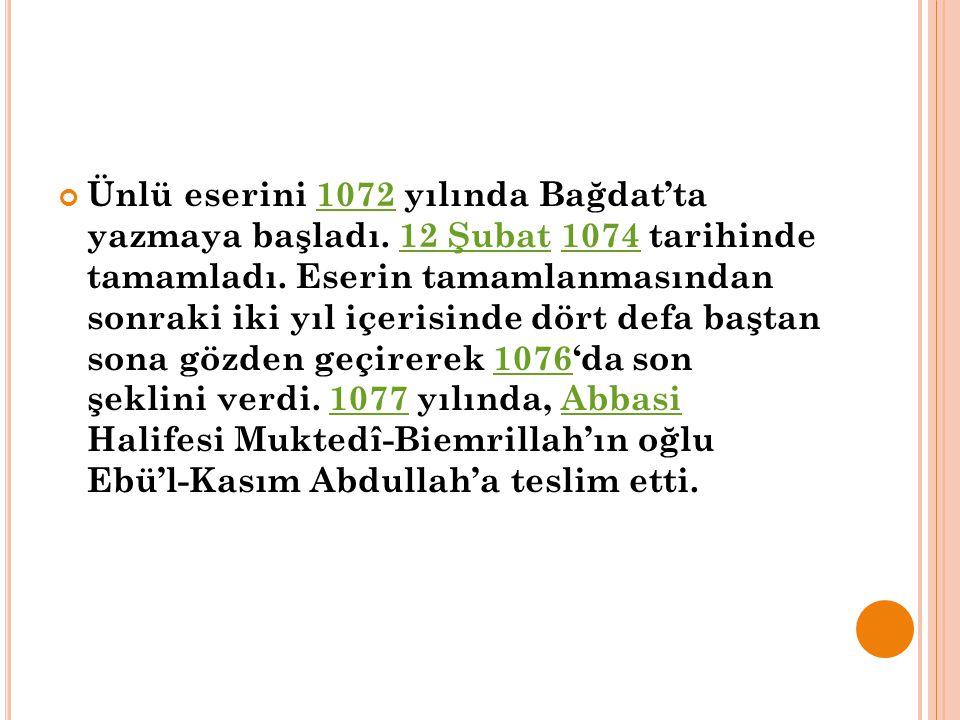 Ünlü eserini 1072 yılında Bağdat'ta yazmaya başladı. 12 Şubat 1074 tarihinde tamamladı. Eserin tamamlanmasından sonraki iki yıl içerisinde dört defa b
