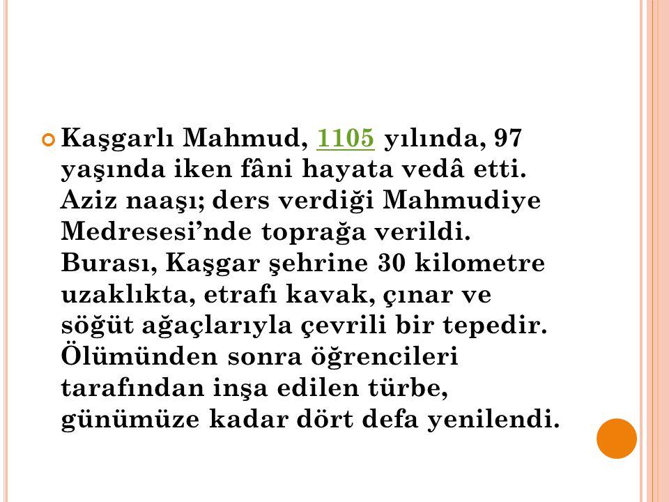 Kaşgarlı Mahmud, 1105 yılında, 97 yaşında iken fâni hayata vedâ etti. Aziz naaşı; ders verdiği Mahmudiye Medresesi'nde toprağa verildi. Burası, Kaşgar