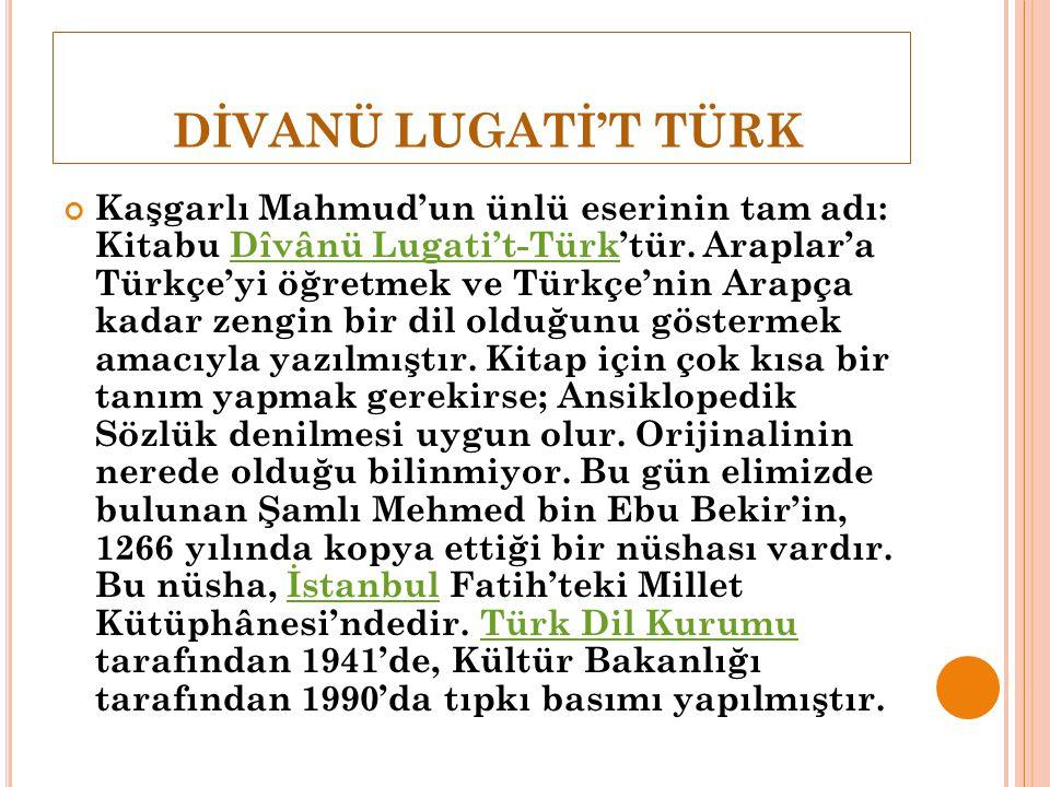 DİVANÜ LUGATİ'T TÜRK Kaşgarlı Mahmud'un ünlü eserinin tam adı: Kitabu Dîvânü Lugati't-Türk'tür. Araplar'a Türkçe'yi öğretmek ve Türkçe'nin Arapça kada
