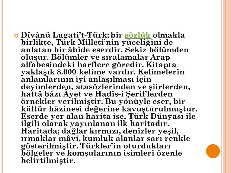 Dîvânü Lugati't-Türk; bir sözlük olmakla birlikte, Türk Milleti'nin yüceliğini de anlatan bir âbide eserdir. Sekiz bölümden oluşur. Bölümler ve sırala