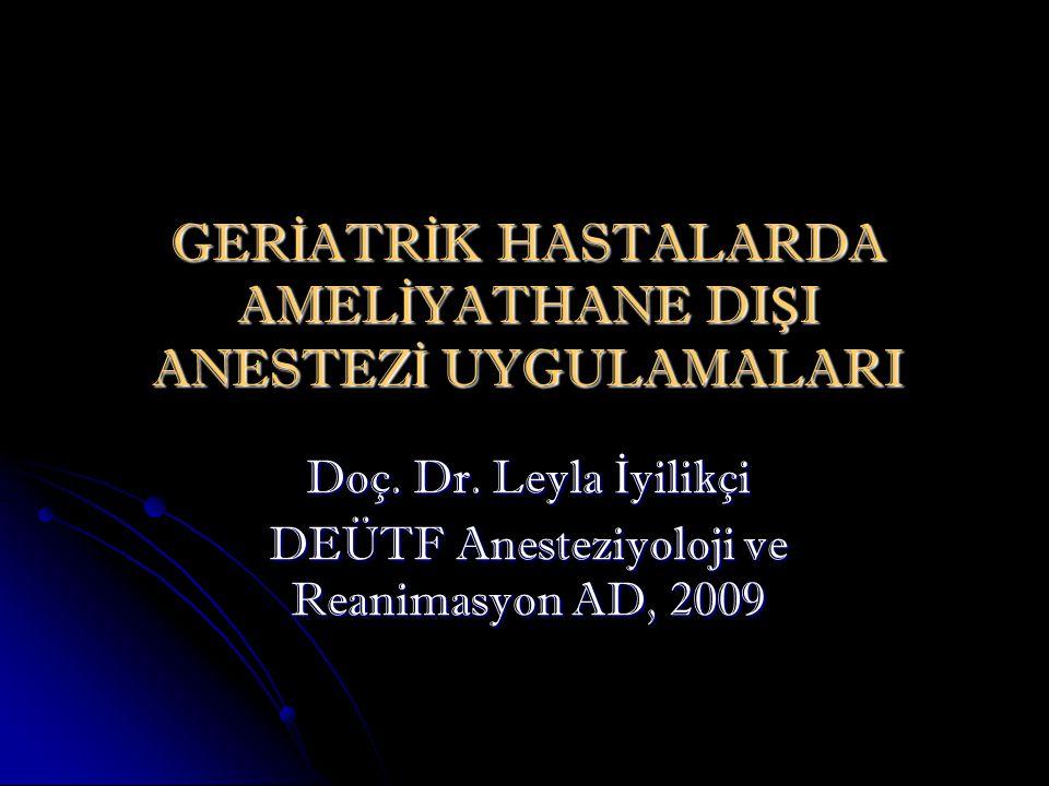GER İ ATR İ K HASTALARDA AMEL İ YATHANE DI Ş I ANESTEZ İ UYGULAMALARI Doç. Dr. Leyla İ yilikçi DEÜTF Anesteziyoloji ve Reanimasyon AD, 2009