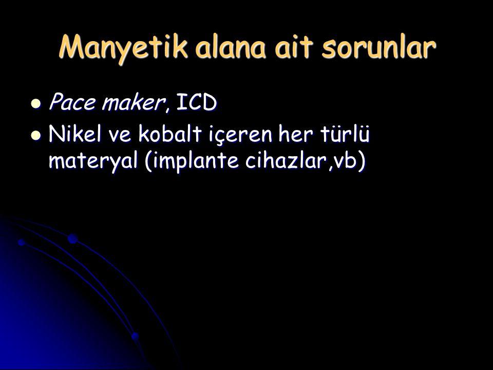 Manyetik alana ait sorunlar Pace maker, ICD Pace maker, ICD Nikel ve kobalt içeren her türlü materyal (implante cihazlar,vb) Nikel ve kobalt içeren he