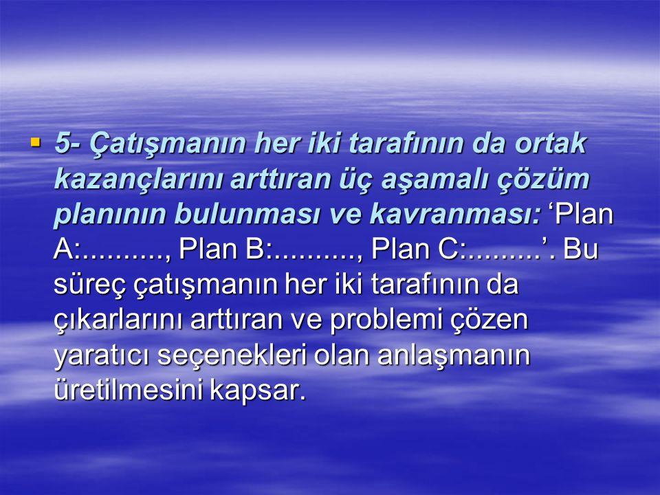  5- Çatışmanın her iki tarafının da ortak kazançlarını arttıran üç aşamalı çözüm planının bulunması ve kavranması: 'Plan A:.........., Plan B:.........., Plan C:.........'.