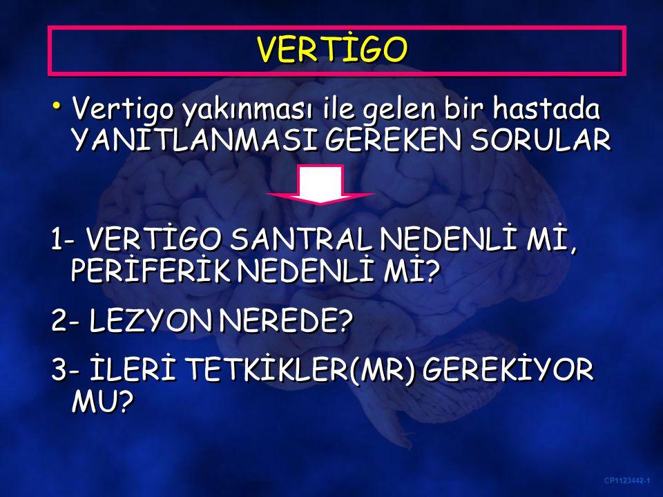 CP1123442-1 VERTİGO Saatlerdir süren Akut İzole Vertigo 1- Akut idiopatik unilateral vestibülopati-vestibüler nöritis 2- Serebellar strok-inme 3- Migrenöz vertigo Saatlerdir süren Akut İzole Vertigo 1- Akut idiopatik unilateral vestibülopati-vestibüler nöritis 2- Serebellar strok-inme 3- Migrenöz vertigo