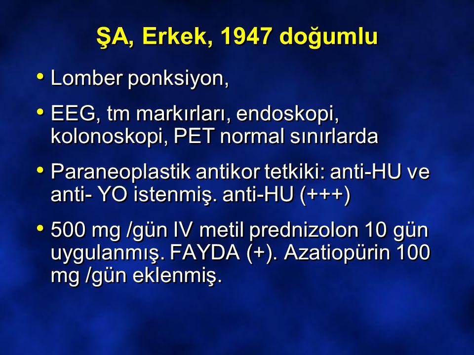 ŞA, Erkek, 1947 doğumlu Lomber ponksiyon, EEG, tm markırları, endoskopi, kolonoskopi, PET normal sınırlarda Paraneoplastik antikor tetkiki: anti-HU ve