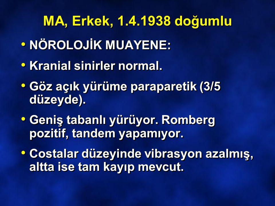 MA, Erkek, 1.4.1938 doğumlu NÖROLOJİK MUAYENE: Kranial sinirler normal. Göz açık yürüme paraparetik (3/5 düzeyde). Geniş tabanlı yürüyor. Romberg pozi