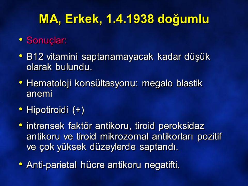 MA, Erkek, 1.4.1938 doğumlu Sonuçlar: B12 vitamini saptanamayacak kadar düşük olarak bulundu. Hematoloji konsültasyonu: megalo blastik anemi Hipotiroi