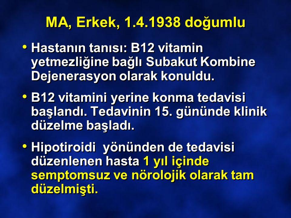 MA, Erkek, 1.4.1938 doğumlu Hastanın tanısı: B12 vitamin yetmezliğine bağlı Subakut Kombine Dejenerasyon olarak konuldu. B12 vitamini yerine konma ted