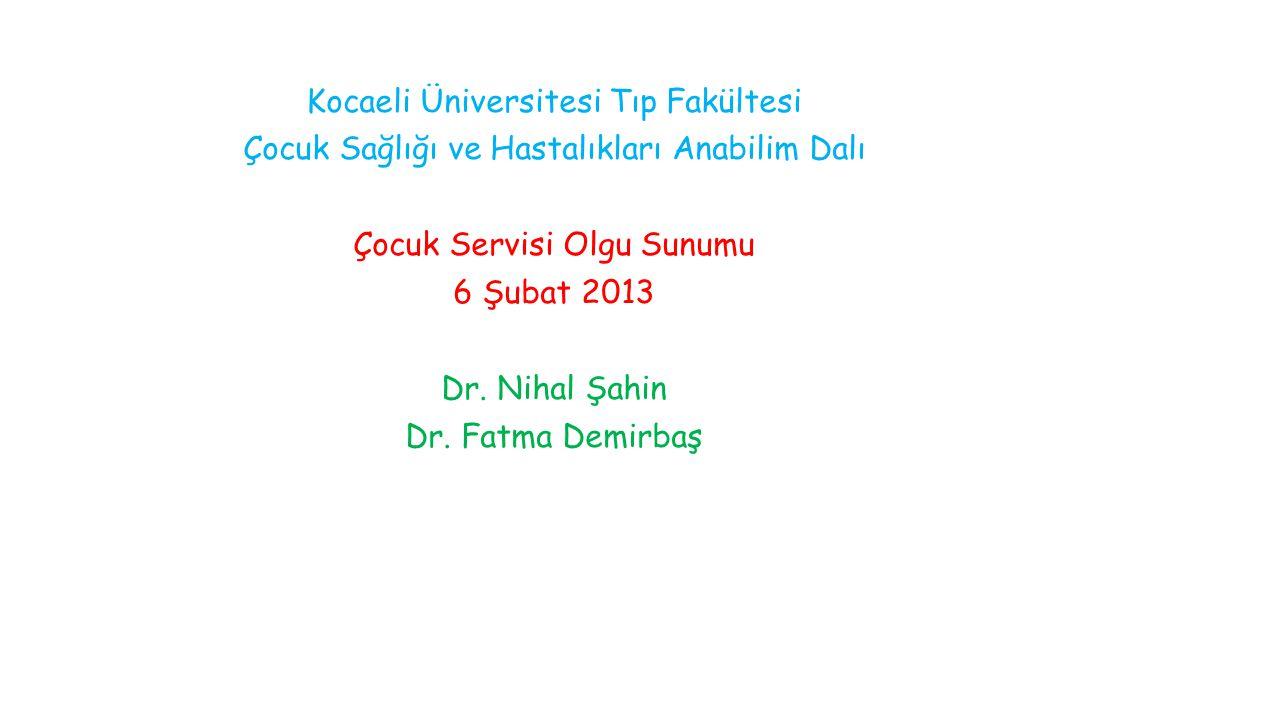 Kocaeli Üniversitesi Tıp Fakültesi Çocuk Sağlığı ve Hastalıkları Anabilim Dalı Çocuk Servisi Olgu Sunumu 6 Şubat 2013 Dr.