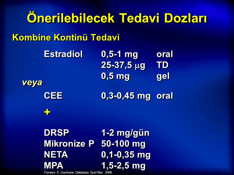 Önerilebilecek Tedavi Dozları Kombine Kontinü Tedavi Estradiol0,5-1 mg oral 25-37,5  g TD 0,5 mg gel veya CEE0,3-0,45 mg oral + + DRSP1-2 mg/gün Mikronize P50-100 mg NETA0,1-0,35 mg MPA1,5-2,5 mg Furness S.