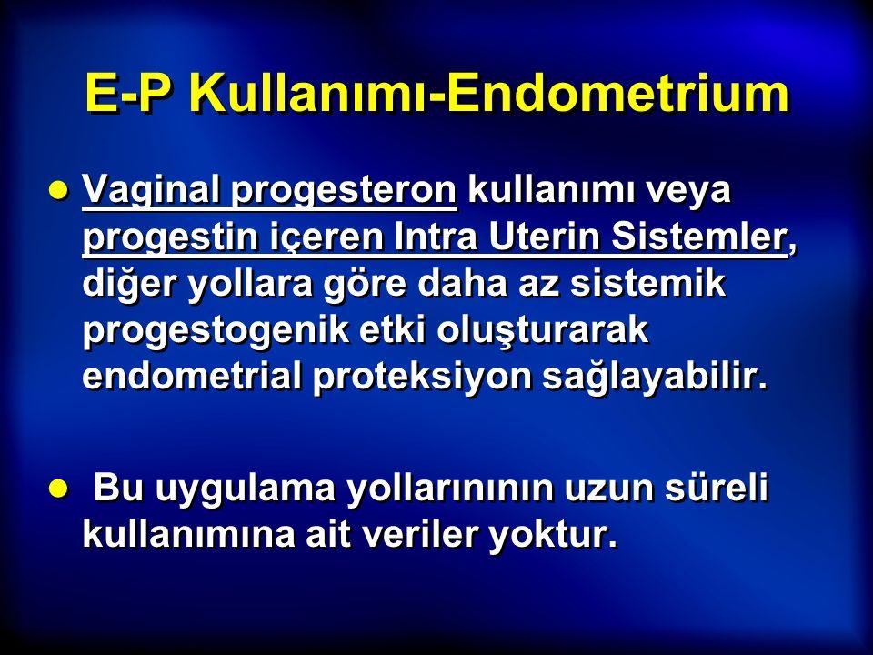 E-P Kullanımı-Endometrium ● Vaginal progesteron kullanımı veya progestin içeren Intra Uterin Sistemler, diğer yollara göre daha az sistemik progestoge