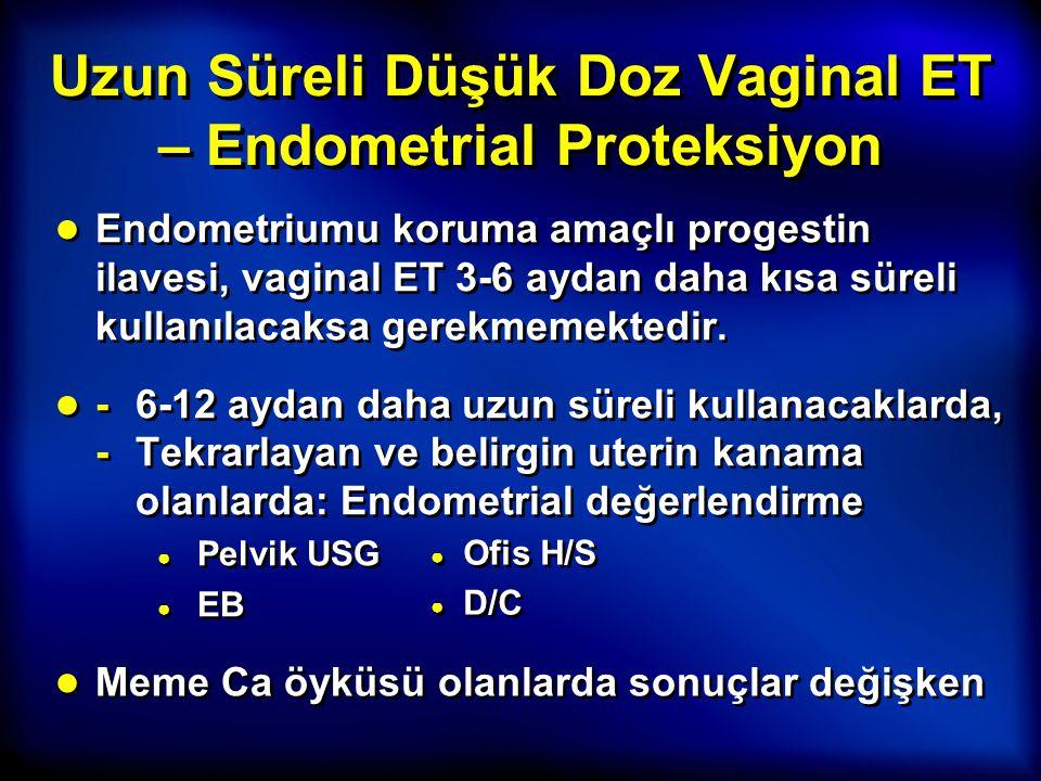 Uzun Süreli Düşük Doz Vaginal ET – Endometrial Proteksiyon ● Endometriumu koruma amaçlı progestin ilavesi, vaginal ET 3-6 aydan daha kısa süreli kulla