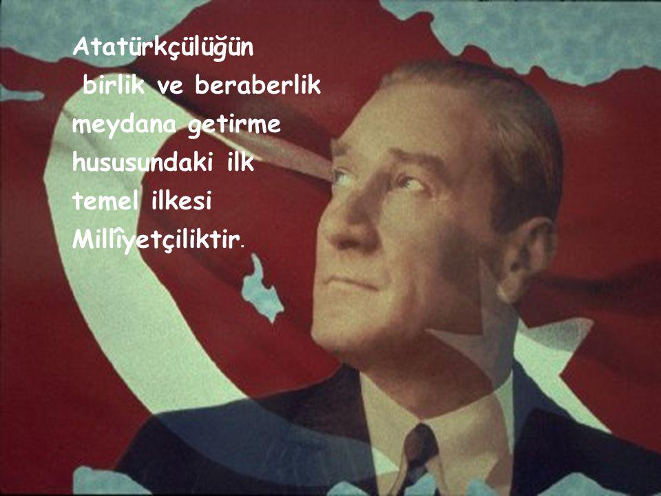 Atatürkçülüğün birlik ve beraberlik meydana getirme hususundaki ilk temel ilkesi Millîyetçiliktir.
