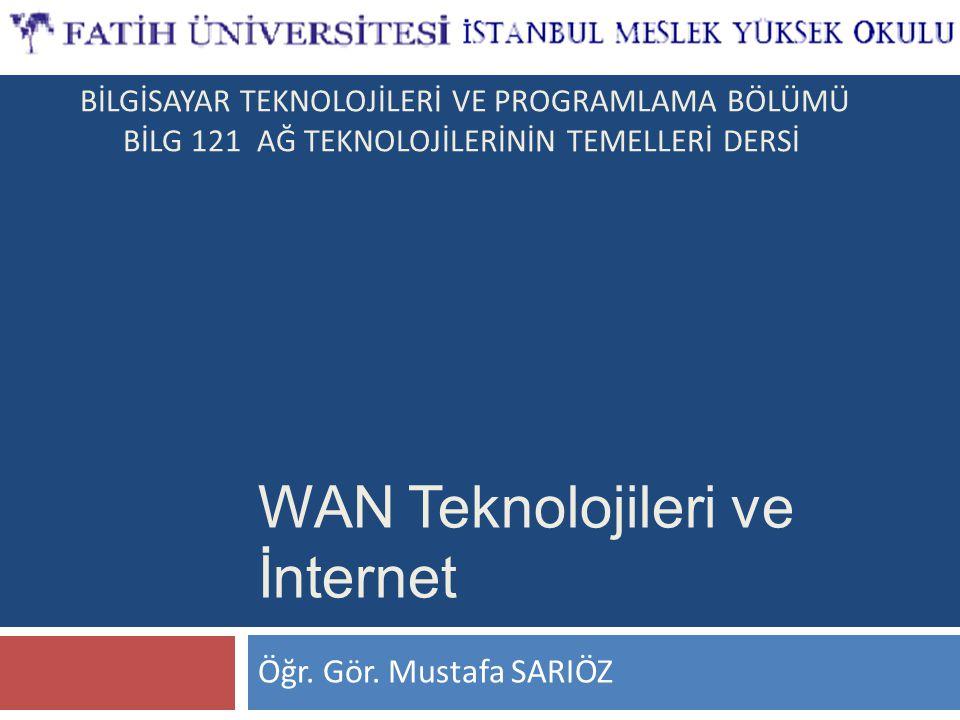 Öğr. Gör. Mustafa SARIÖZ WAN Teknolojileri ve İnternet BİLGİSAYAR TEKNOLOJİLERİ VE PROGRAMLAMA BÖLÜMÜ BİLG 121 AĞ TEKNOLOJİLERİNİN TEMELLERİ DERSİ
