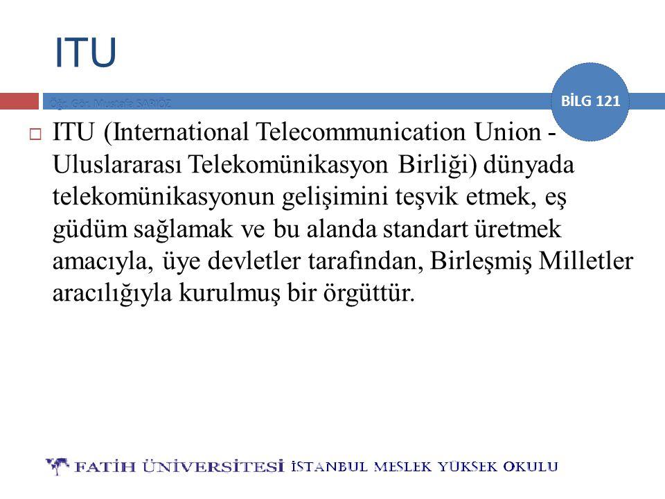 BİLG 121 ITU  ITU (International Telecommunication Union - Uluslararası Telekomünikasyon Birliği) dünyada telekomünikasyonun gelişimini teşvik etmek,